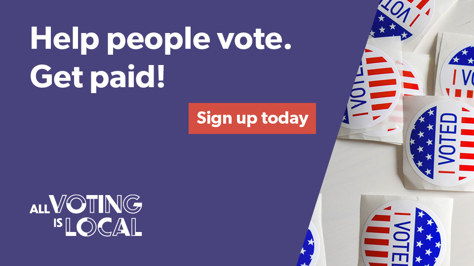 Help People Vote. Get Paid! Sign up today